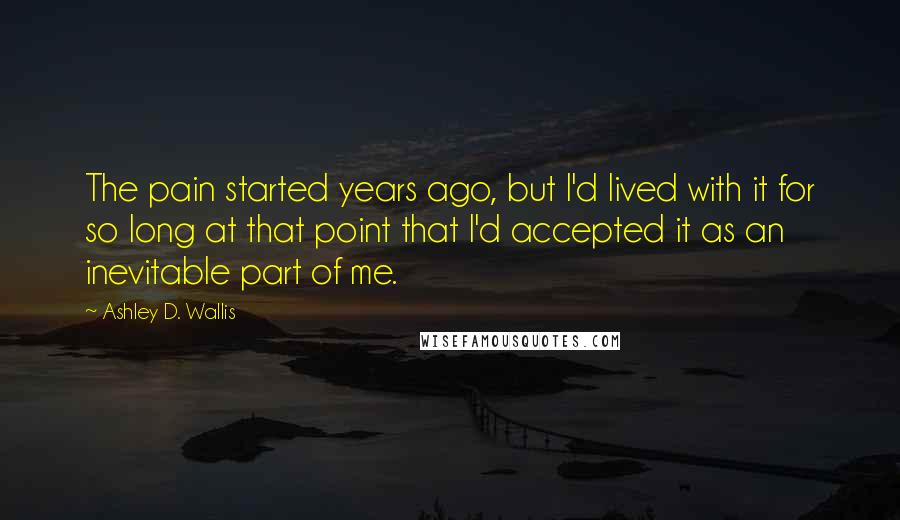 Ashley D. Wallis quotes: The pain started years ago, but I'd lived with it for so long at that point that I'd accepted it as an inevitable part of me.