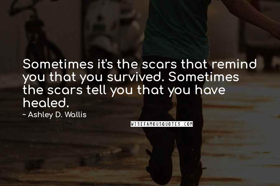 Ashley D. Wallis quotes: Sometimes it's the scars that remind you that you survived. Sometimes the scars tell you that you have healed.