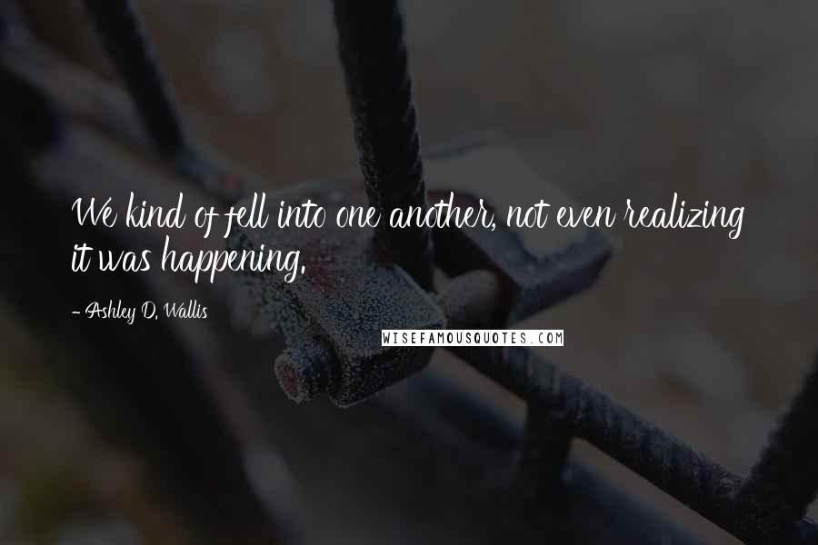Ashley D. Wallis quotes: We kind of fell into one another, not even realizing it was happening.