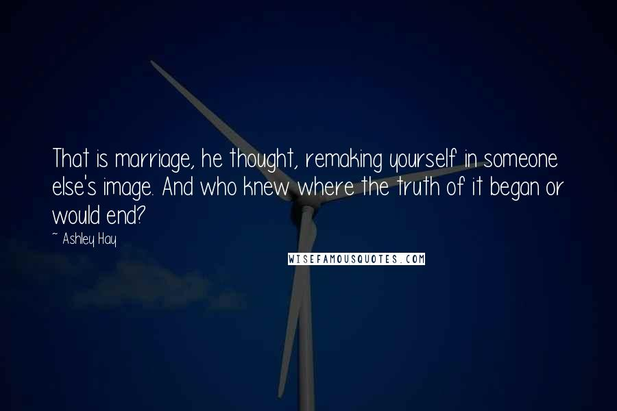 Ashley Hay quotes: That is marriage, he thought, remaking yourself in someone else's image. And who knew where the truth of it began or would end?