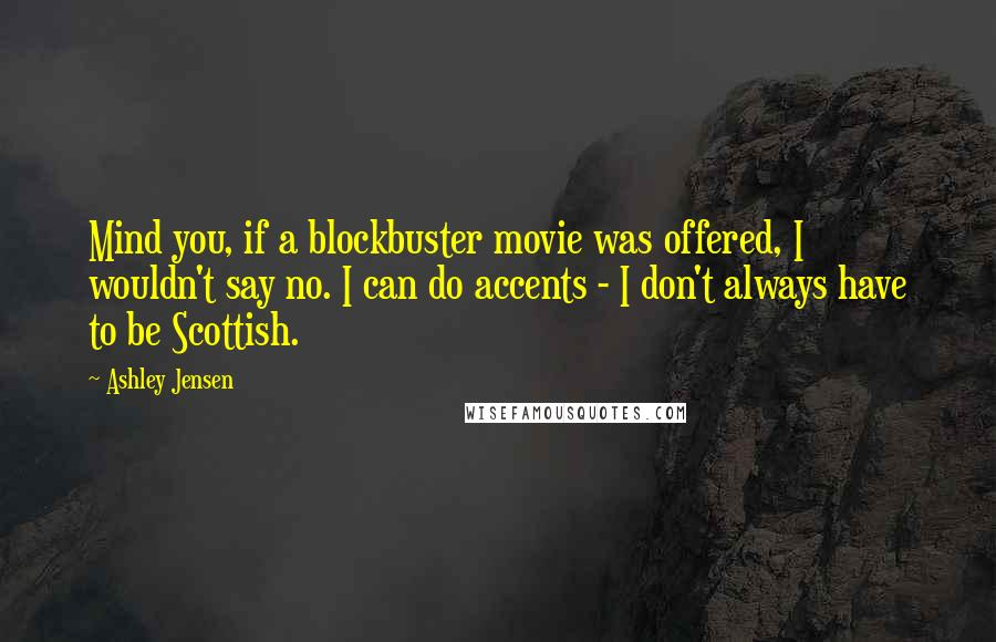 Ashley Jensen quotes: Mind you, if a blockbuster movie was offered, I wouldn't say no. I can do accents - I don't always have to be Scottish.