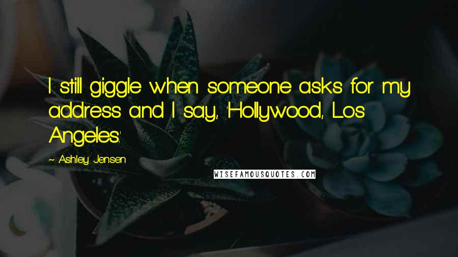 Ashley Jensen quotes: I still giggle when someone asks for my address and I say, 'Hollywood, Los Angeles.'