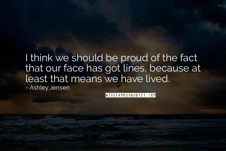 Ashley Jensen quotes: I think we should be proud of the fact that our face has got lines, because at least that means we have lived.