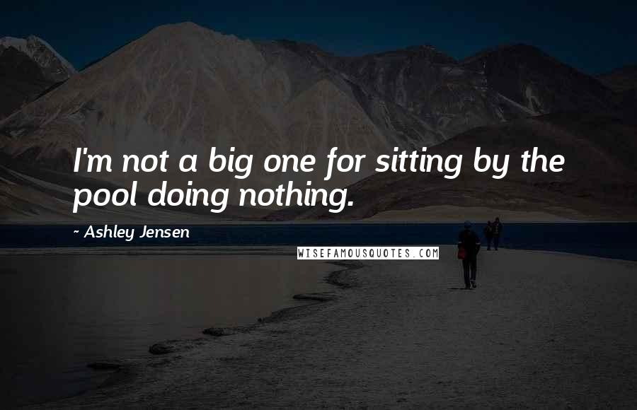 Ashley Jensen quotes: I'm not a big one for sitting by the pool doing nothing.