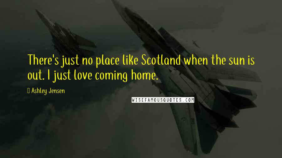 Ashley Jensen quotes: There's just no place like Scotland when the sun is out. I just love coming home.