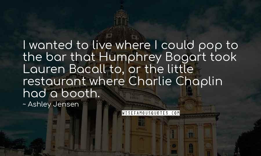 Ashley Jensen quotes: I wanted to live where I could pop to the bar that Humphrey Bogart took Lauren Bacall to, or the little restaurant where Charlie Chaplin had a booth.