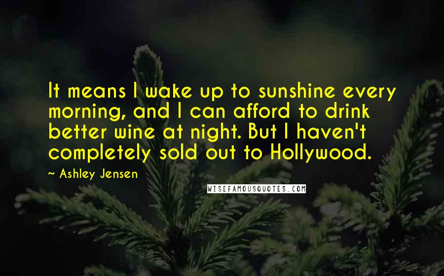 Ashley Jensen quotes: It means I wake up to sunshine every morning, and I can afford to drink better wine at night. But I haven't completely sold out to Hollywood.