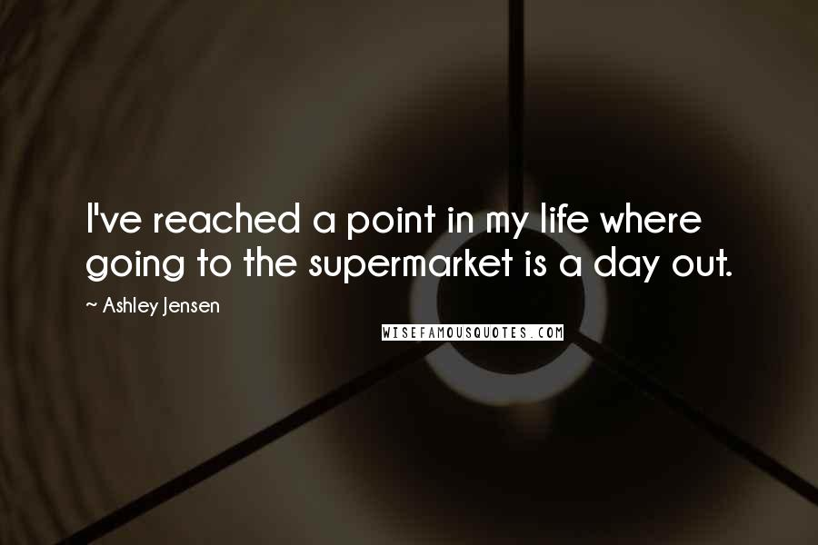 Ashley Jensen quotes: I've reached a point in my life where going to the supermarket is a day out.