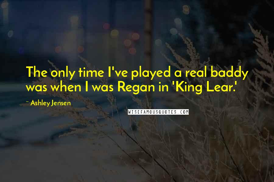 Ashley Jensen quotes: The only time I've played a real baddy was when I was Regan in 'King Lear.'