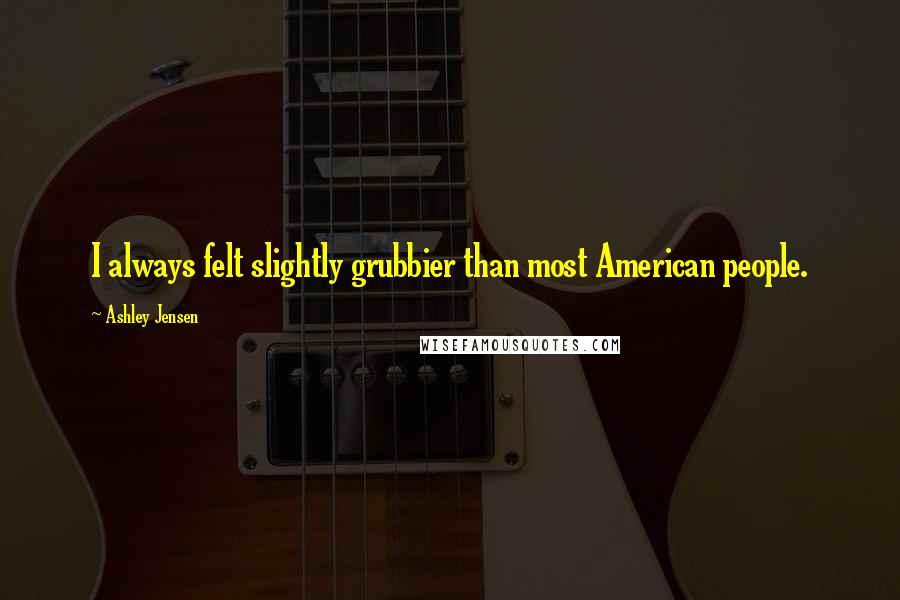 Ashley Jensen quotes: I always felt slightly grubbier than most American people.
