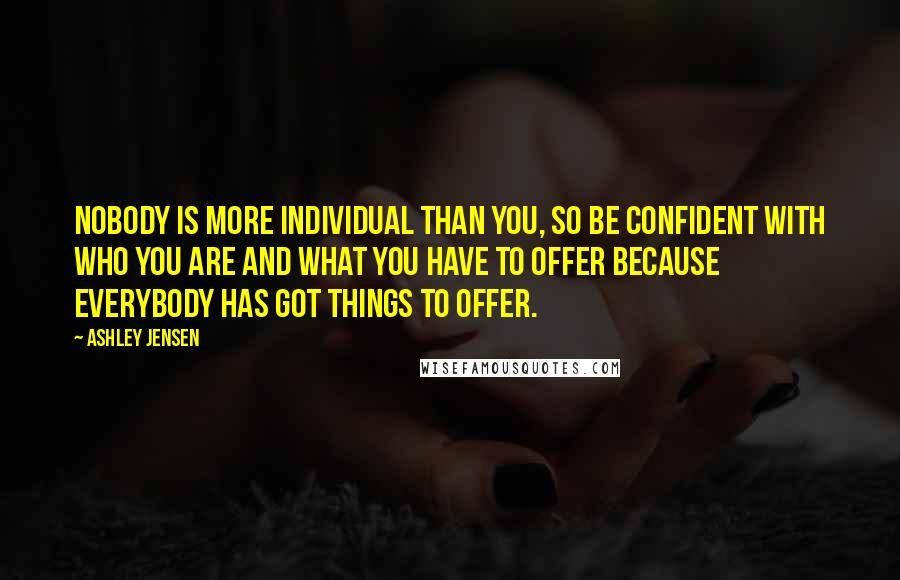 Ashley Jensen quotes: Nobody is more individual than you, so be confident with who you are and what you have to offer because everybody has got things to offer.
