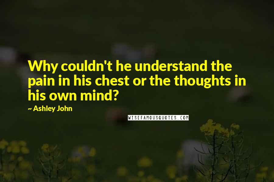 Ashley John quotes: Why couldn't he understand the pain in his chest or the thoughts in his own mind?