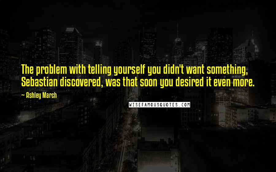 Ashley March quotes: The problem with telling yourself you didn't want something, Sebastian discovered, was that soon you desired it even more.