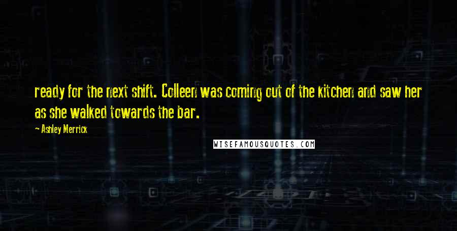 Ashley Merrick quotes: ready for the next shift. Colleen was coming out of the kitchen and saw her as she walked towards the bar.