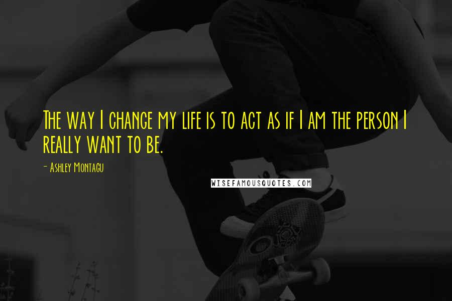 Ashley Montagu quotes: The way I change my life is to act as if I am the person I really want to be.