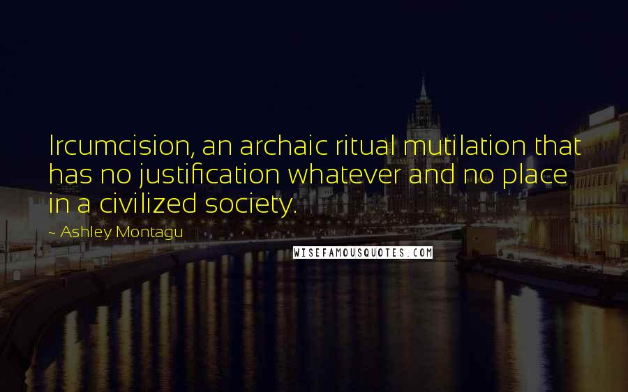 Ashley Montagu quotes: Ircumcision, an archaic ritual mutilation that has no justification whatever and no place in a civilized society.