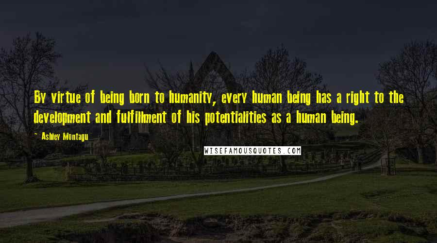 Ashley Montagu quotes: By virtue of being born to humanity, every human being has a right to the development and fulfillment of his potentialities as a human being.