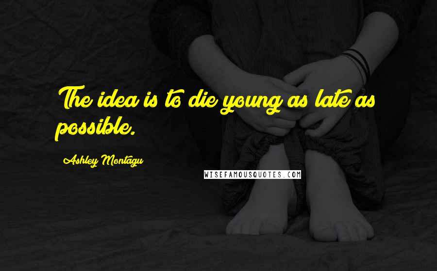 Ashley Montagu quotes: The idea is to die young as late as possible.