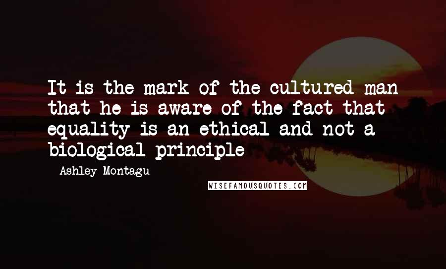 Ashley Montagu quotes: It is the mark of the cultured man that he is aware of the fact that equality is an ethical and not a biological principle