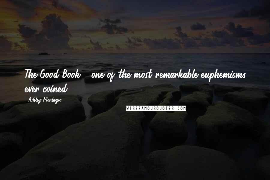 Ashley Montagu quotes: The Good Book - one of the most remarkable euphemisms ever coined.