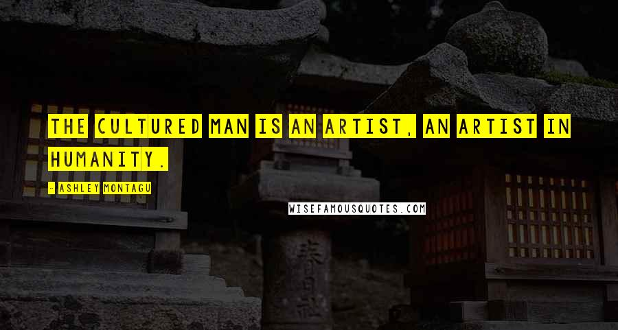Ashley Montagu quotes: The cultured man is an artist, an artist in humanity.