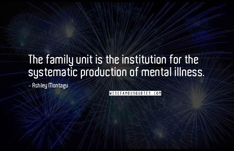 Ashley Montagu quotes: The family unit is the institution for the systematic production of mental illness.