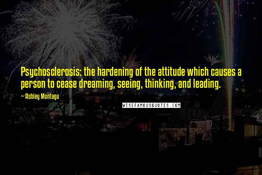Ashley Montagu quotes: Psychosclerosis: the hardening of the attitude which causes a person to cease dreaming, seeing, thinking, and leading.
