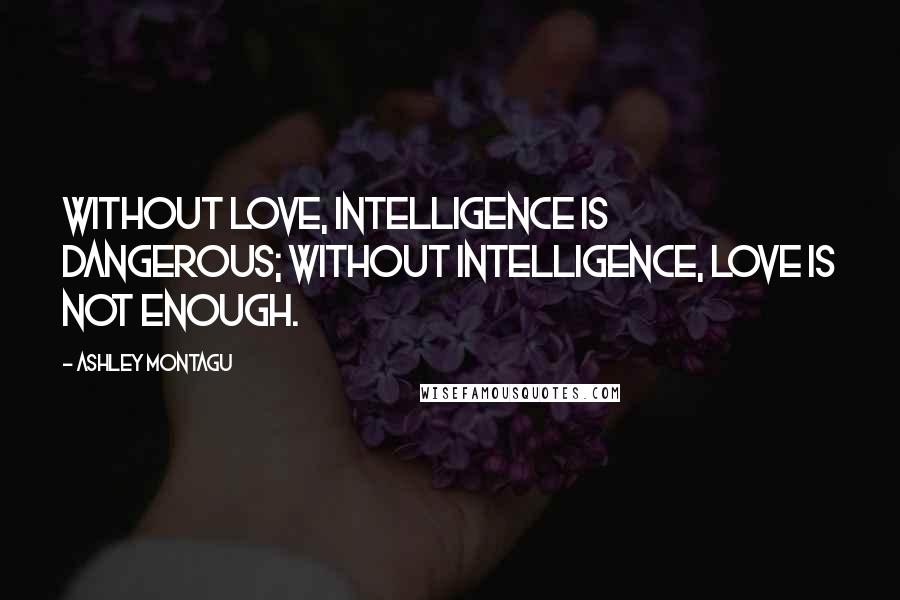 Ashley Montagu quotes: Without love, intelligence is dangerous; without intelligence, love is not enough.