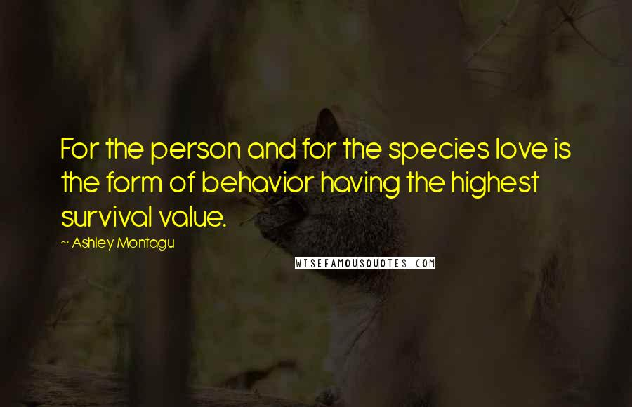 Ashley Montagu quotes: For the person and for the species love is the form of behavior having the highest survival value.