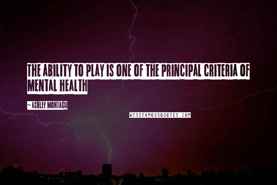 Ashley Montagu quotes: The ability to play is one of the principal criteria of mental health
