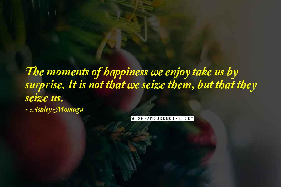 Ashley Montagu quotes: The moments of happiness we enjoy take us by surprise. It is not that we seize them, but that they seize us.