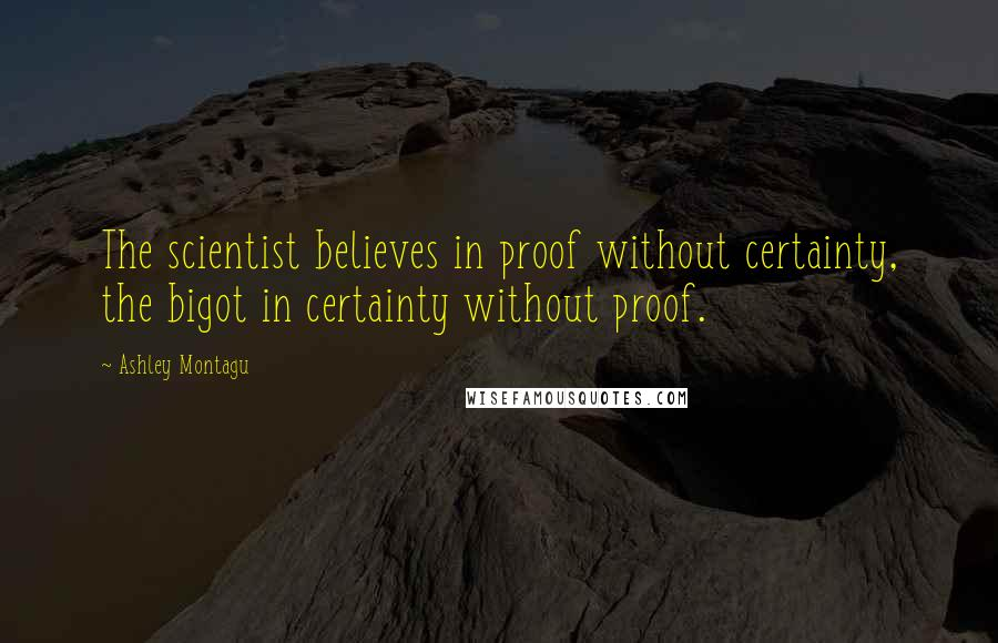 Ashley Montagu quotes: The scientist believes in proof without certainty, the bigot in certainty without proof.