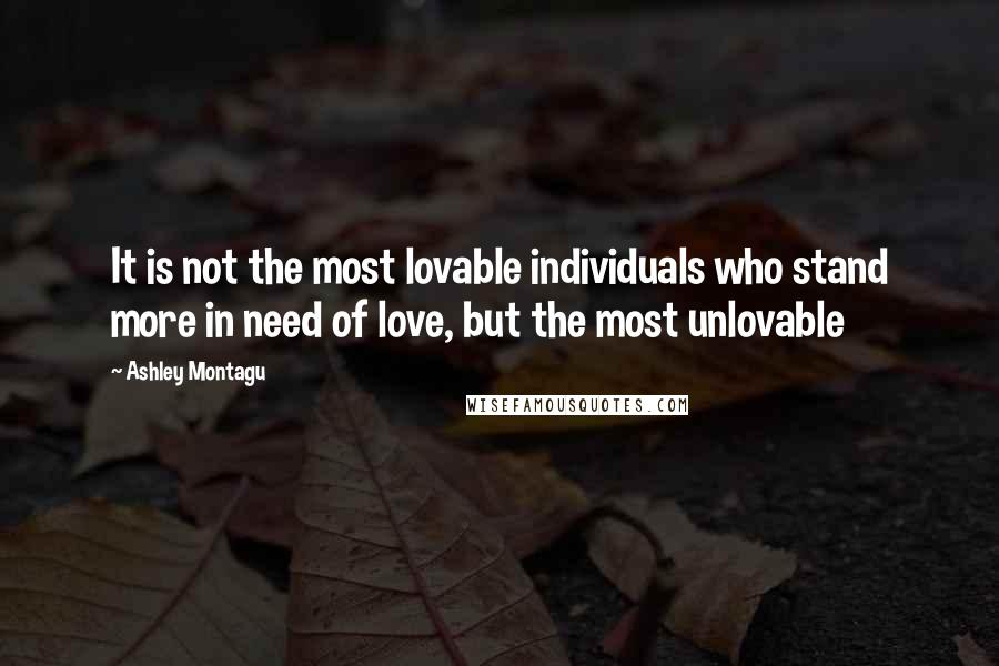 Ashley Montagu quotes: It is not the most lovable individuals who stand more in need of love, but the most unlovable