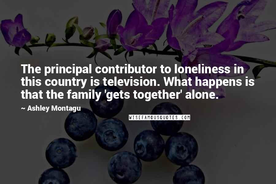 Ashley Montagu quotes: The principal contributor to loneliness in this country is television. What happens is that the family 'gets together' alone.
