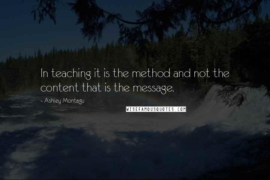 Ashley Montagu quotes: In teaching it is the method and not the content that is the message.