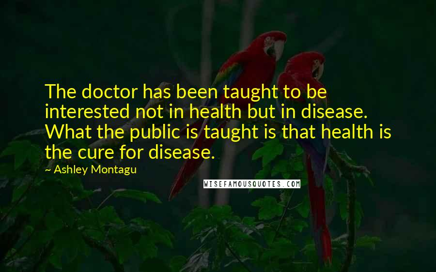 Ashley Montagu quotes: The doctor has been taught to be interested not in health but in disease. What the public is taught is that health is the cure for disease.