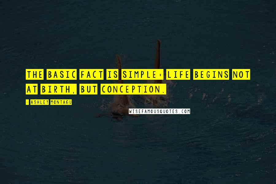 Ashley Montagu quotes: The basic fact is simple: life begins not at birth, but conception.