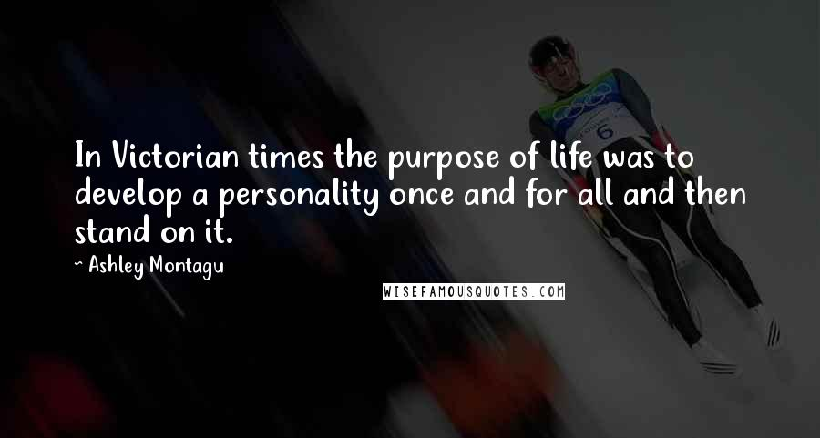 Ashley Montagu quotes: In Victorian times the purpose of life was to develop a personality once and for all and then stand on it.