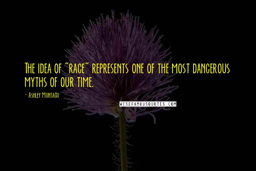 """Ashley Montagu quotes: The idea of """"race"""" represents one of the most dangerous myths of our time."""