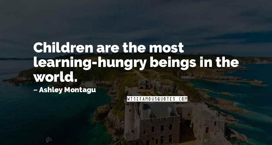 Ashley Montagu quotes: Children are the most learning-hungry beings in the world.