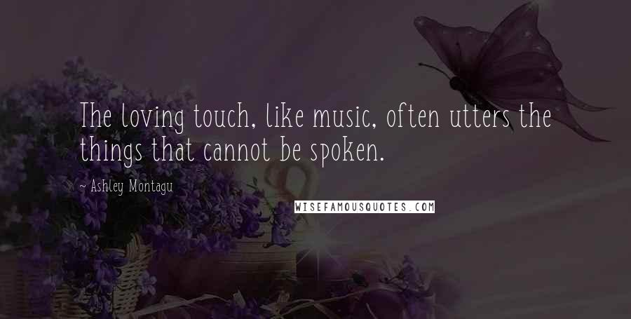 Ashley Montagu quotes: The loving touch, like music, often utters the things that cannot be spoken.
