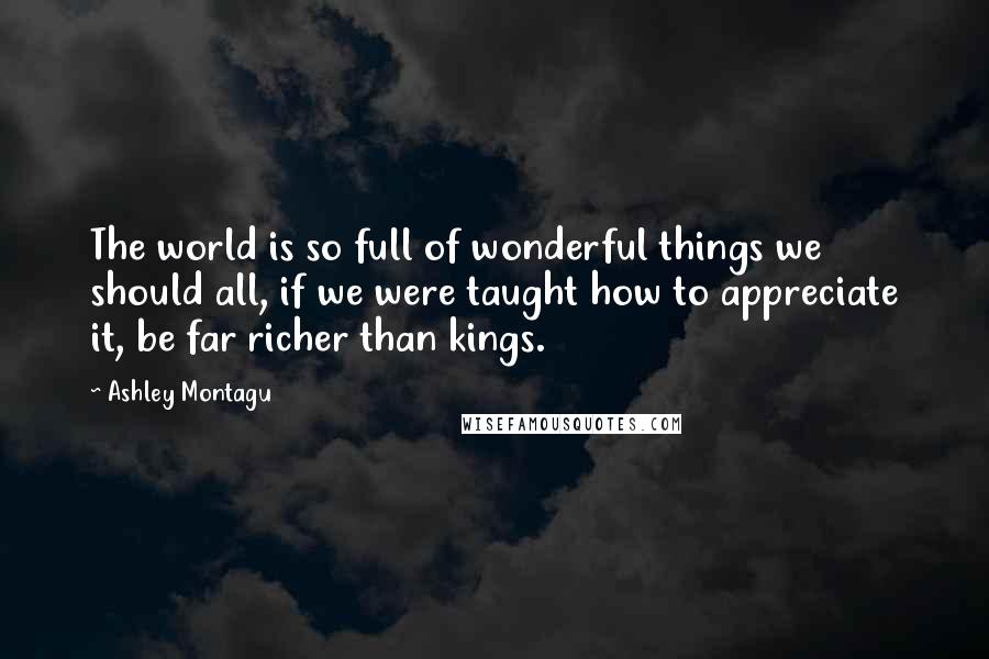 Ashley Montagu quotes: The world is so full of wonderful things we should all, if we were taught how to appreciate it, be far richer than kings.