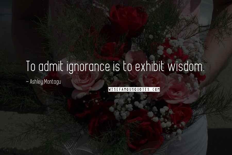 Ashley Montagu quotes: To admit ignorance is to exhibit wisdom.