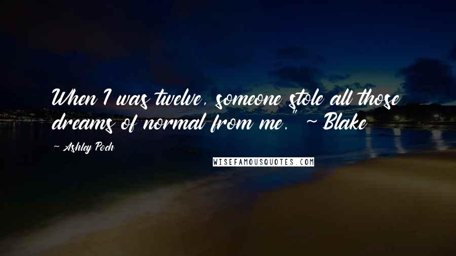 """Ashley Poch quotes: When I was twelve, someone stole all those dreams of normal from me."""" ~ Blake"""