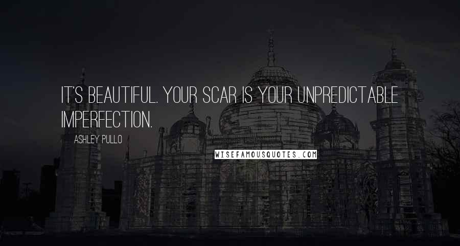 Ashley Pullo quotes: It's beautiful. Your scar is your unpredictable imperfection.