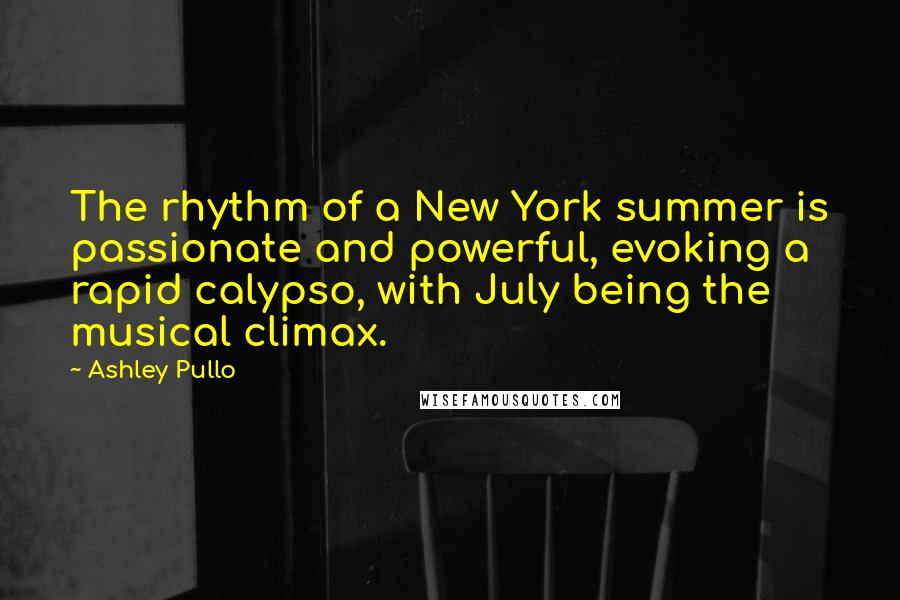 Ashley Pullo quotes: The rhythm of a New York summer is passionate and powerful, evoking a rapid calypso, with July being the musical climax.