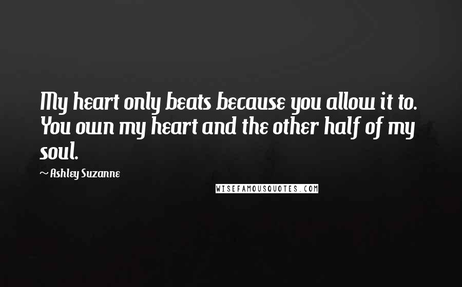 Ashley Suzanne quotes: My heart only beats because you allow it to. You own my heart and the other half of my soul.