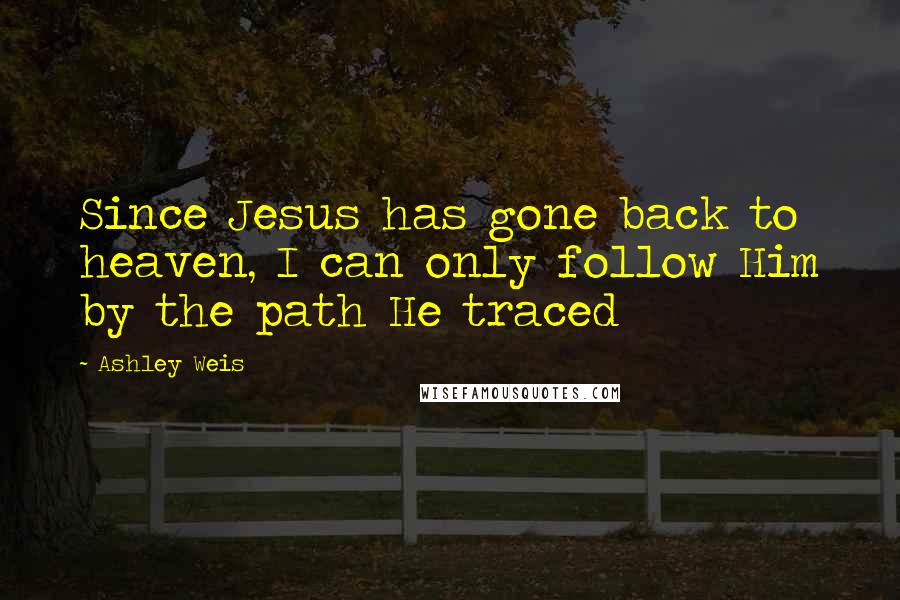 Ashley Weis quotes: Since Jesus has gone back to heaven, I can only follow Him by the path He traced