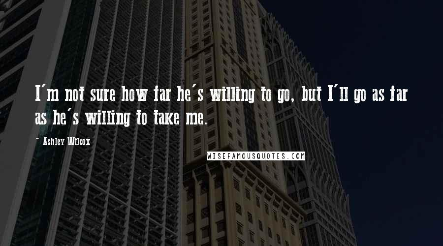 Ashley Wilcox quotes: I'm not sure how far he's willing to go, but I'll go as far as he's willing to take me.