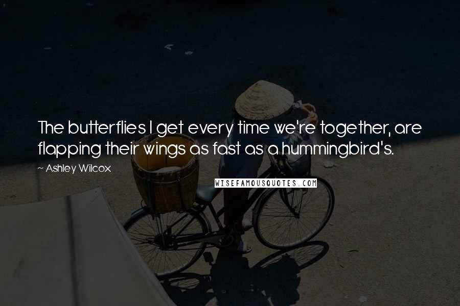 Ashley Wilcox quotes: The butterflies I get every time we're together, are flapping their wings as fast as a hummingbird's.